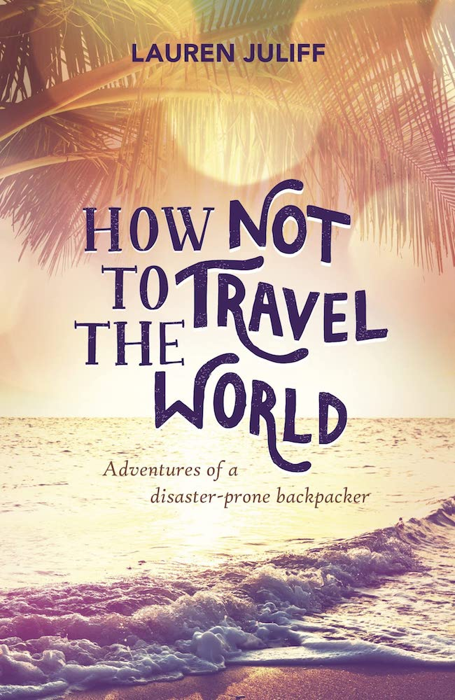 """Front book cover of """"How Not to Travel the World: Adventures of a Disaster-Prone Backpacker"""" by Lauren Juliff"""